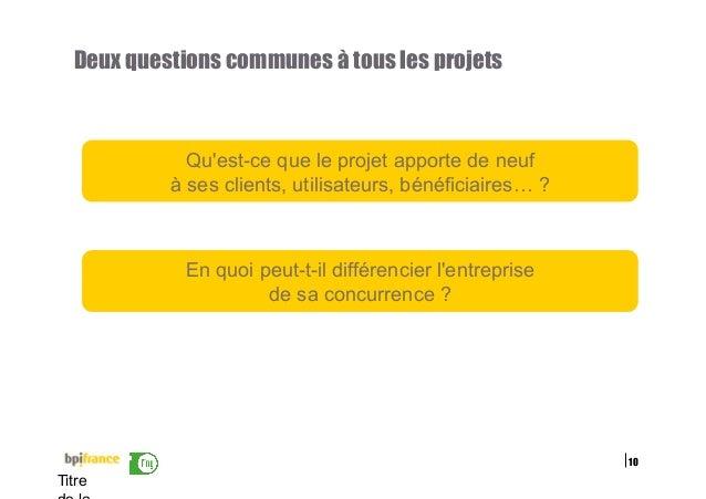 10 Titre Deux questions communes à tous les projets Qu'est-ce que le projet apporte de neuf à ses clients, utilisateurs, b...