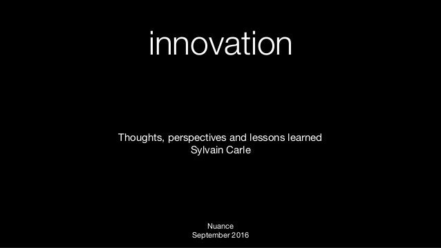 innovation Thoughts, perspectives and lessons learned  Sylvain Carle Nuance September 2016