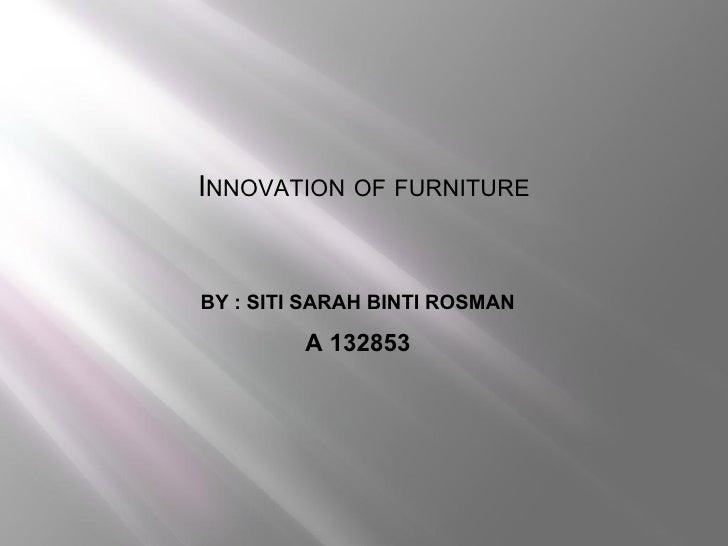 INNOVATION OF FURNITUREBY : SITI SARAH BINTI ROSMAN         A 132853