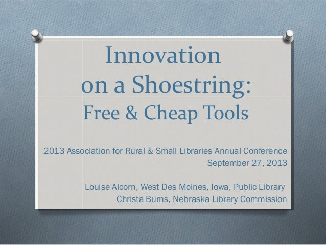 Innovation on a Shoestring: Free & Cheap Tools 2013 Association for Rural & Small Libraries Annual Conference September 27...