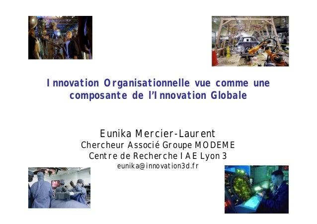 Innovation Organisationnelle vue comme une composante de l'Innovation Globale Eunika Mercier-Laurent Chercheur Associé Gro...