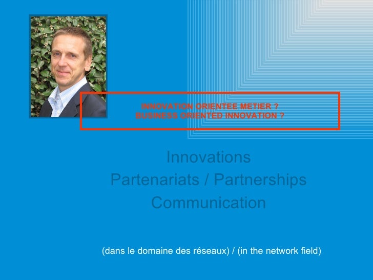Innovations Partenariats / Partnerships Communication INNOVATION ORIENTEE METIER ? BUSINESS ORIENTED INNOVATION ? (dans le...