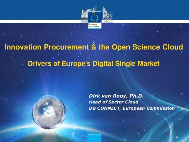 Dirk van Rooy, Ph.D. Head of Sector Cloud DG CONNECT, European Commission Innovation Procurement & the Open Science Cloud ...