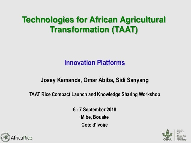 Technologies for African Agricultural Transformation (TAAT) Innovation Platforms Josey Kamanda, Omar Abiba, Sidi Sanyang T...