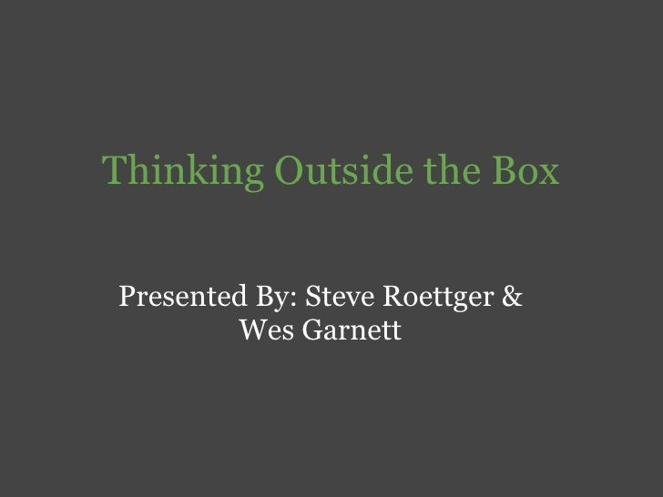 Thinking Outside the Box   Presented By: Steve Roettger &         Wes Garnett