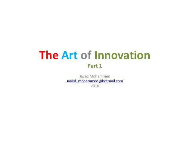 The Art of Innovation Part 1 Javed MohammedJaved Mohammed Javed_mohammed@hotmail.com 2010