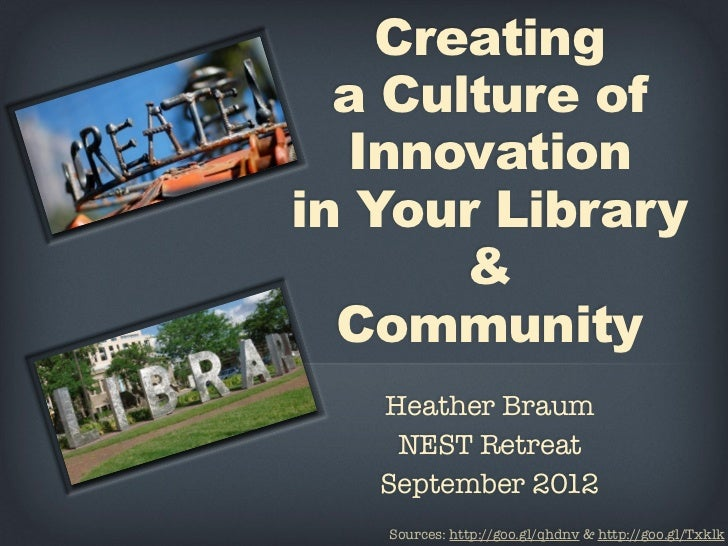 Creating  a Culture of  Innovationin Your Library       &  Community   Heather Braum    NEST Retreat   September 2012   So...