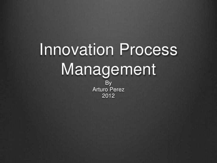 Innovation Process   Management           By      Arturo Perez          2012