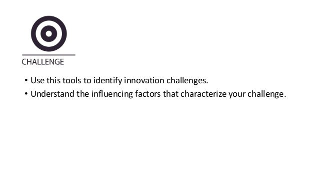 • Use this tools to identify innovation challenges. • Understand the influencing factors that characterize your challenge.