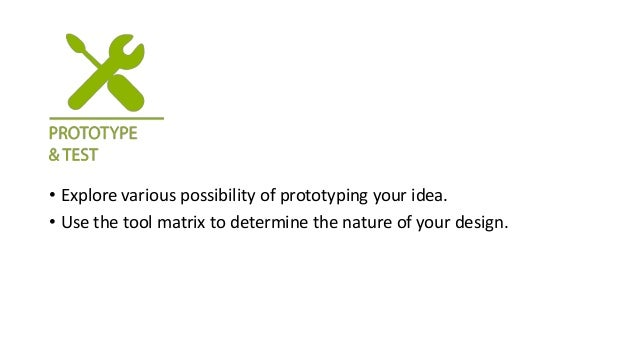 • Explore various possibility of prototyping your idea. • Use the tool matrix to determine the nature of your design.