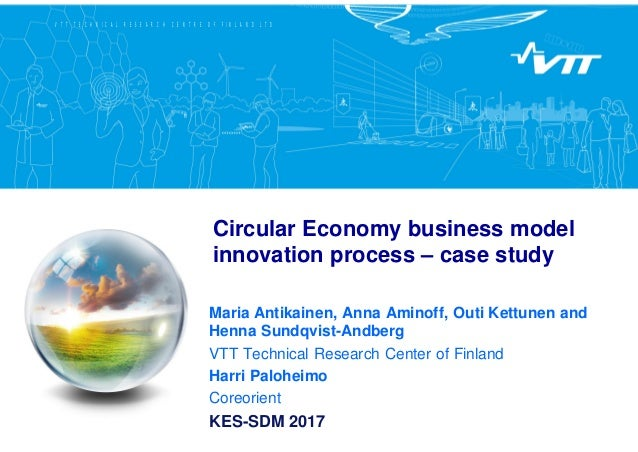 VTT TECHNICAL RESEARCH CENTRE OF FINLAND LTD Circular Economy business model innovation process – case study Maria Antikai...