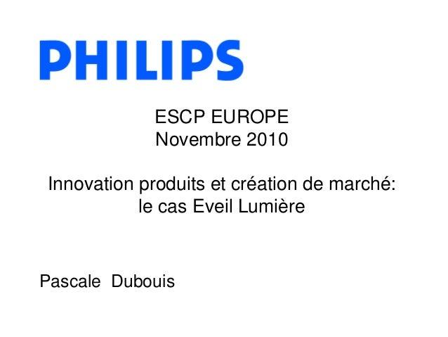 Pascale Dubouis ESCP EUROPE Novembre 2010 Innovation produits et création de marché: le cas Eveil Lumière