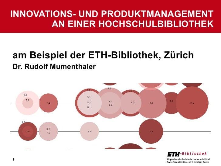 am Beispiel der ETH-Bibliothek, Zürich Dr. Rudolf Mumenthaler INNOVATIONS- UND PRODUKTMANAGEMENT AN EINER HOCHSCHULBIBLIOT...