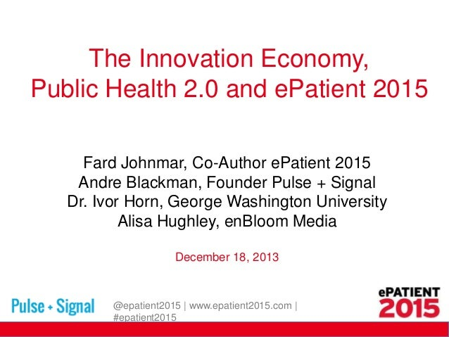The Innovation Economy, Public Health 2.0 and ePatient 2015 Fard Johnmar, Co-Author ePatient 2015 Andre Blackman, Founder ...