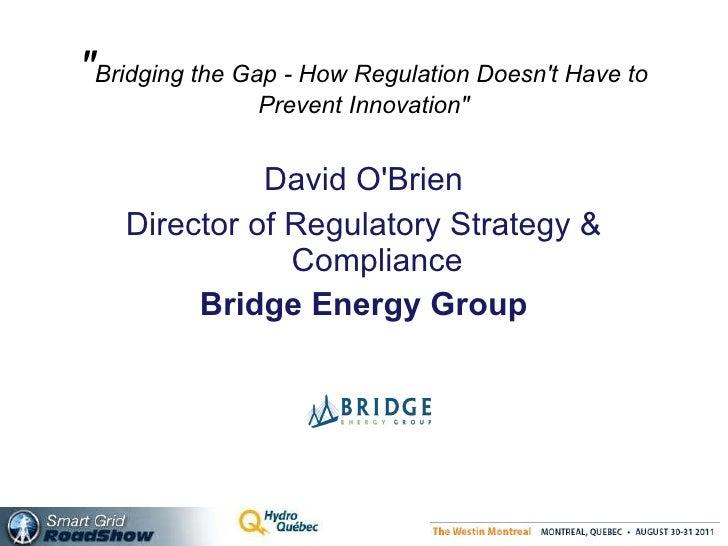""""""" Bridging the Gap - How Regulation Doesn't Have to Prevent Innovation"""" <ul><li>David O'Brien </li></ul><ul><li>..."""