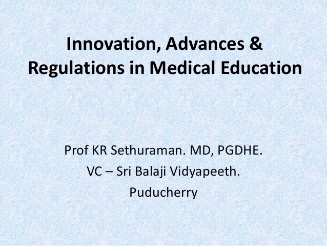 Innovation, Advances & Regulations in Medical Education Prof KR Sethuraman. MD, PGDHE. VC – Sri Balaji Vidyapeeth. Puduche...