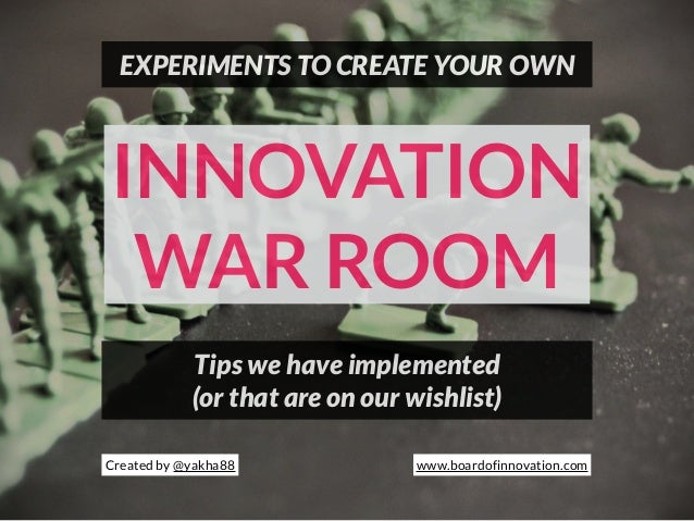 INNOVATION WAR ROOM EXPERIMENTS TO CREATE YOUR OWN Tips we have implemented (or that are on our wishlist) Created by @yakh...