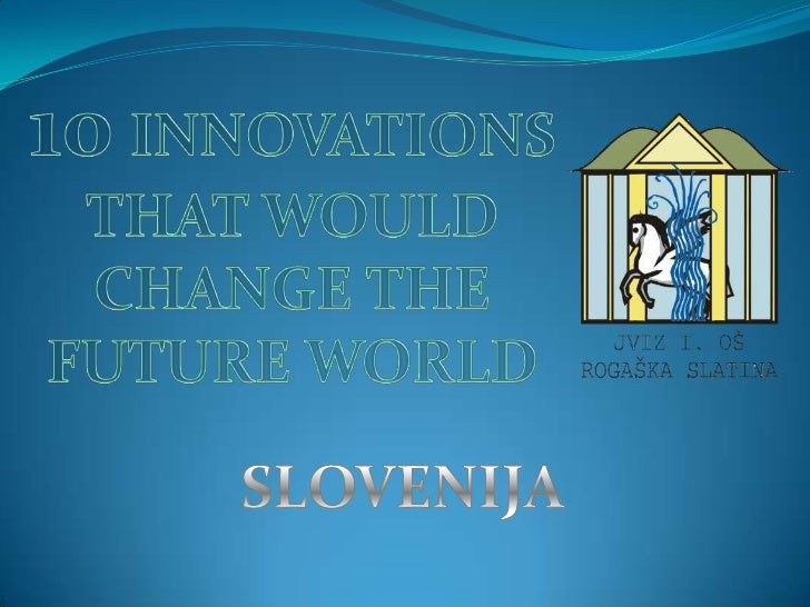 10INNOVATIONS THAT WOULD CHANGE THE FUTURE WORLD<br />SLOVENIJA<br />