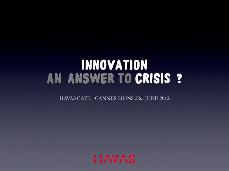 INNOVATIONAN ANSWER TO CRISIS ? HAVAS CAFE - CANNES LIONS 22st JUNE 2012