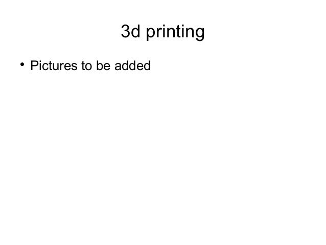 3d printing  Pictures to be added