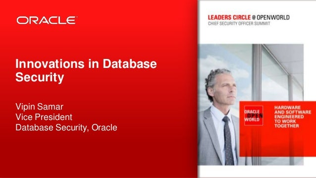 Innovations in Database Security Vipin Samar Vice President Database Security, Oracle