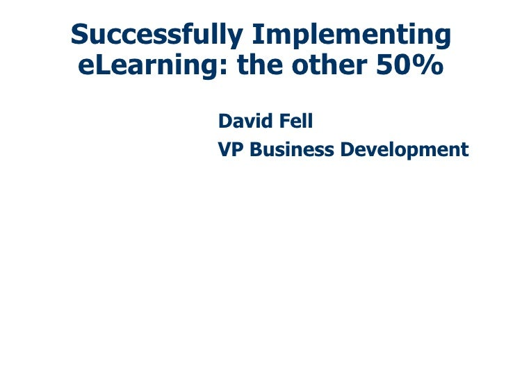 Successfully Implementing eLearning: the other 50% David Fell VP Business Development