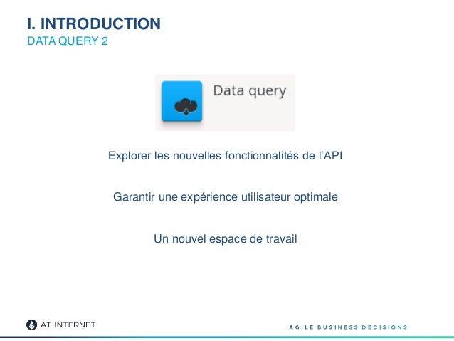 I. INTRODUCTION DATA QUERY 2 Explorer les nouvelles fonctionnalités de l'API Garantir une expérience utilisateur optimale ...
