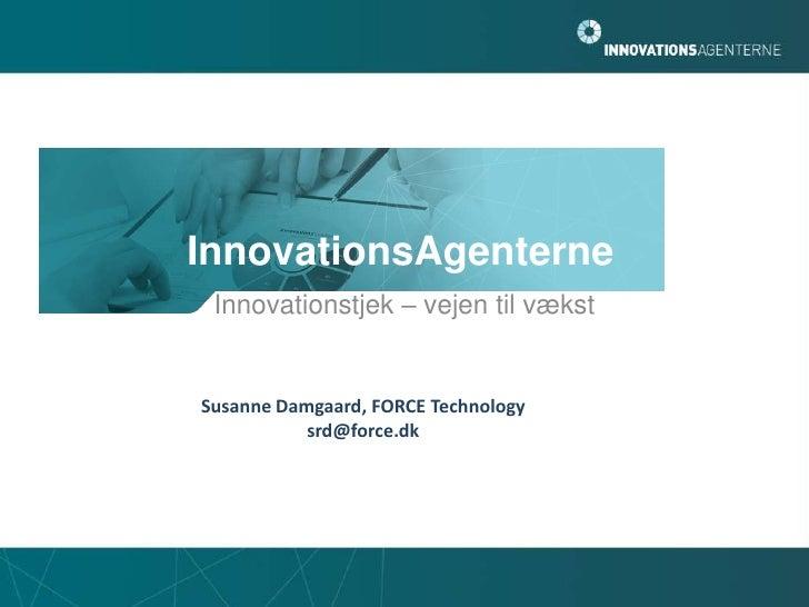 InnovationsAgenterne<br />Innovationstjek – vejen til vækst<br />Susanne Damgaard, FORCE Technology<br />srd@force.dk<br />