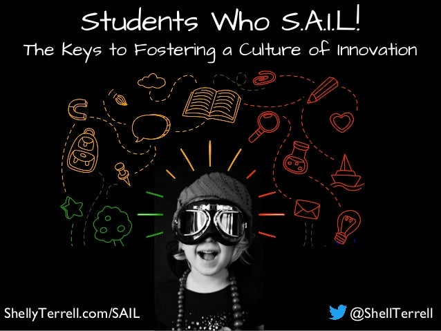ShellyTerrell.com/SAIL @ShellTerrell Students Who S.A.I.L! The Keys to Fostering a Culture of Innovation