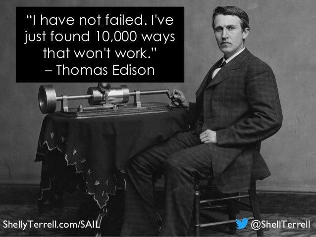 """I have not failed. I've just found 10,000 ways that won't work."" – Thomas Edison ShellyTerrell.com/SAIL @ShellTerrell"