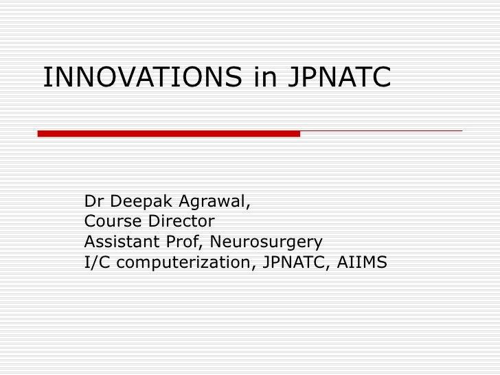 INNOVATIONS in JPNATC Dr Deepak Agrawal, Course Director Assistant Prof, Neurosurgery I/C computerization, JPNATC, AIIMS