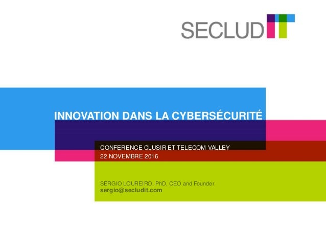 SERGIO LOUREIRO, PhD, CEO and Founder sergio@secludit.com CONFERENCE CLUSIR ET TELECOM VALLEY 22 NOVEMBRE 2016 INNOVATION ...