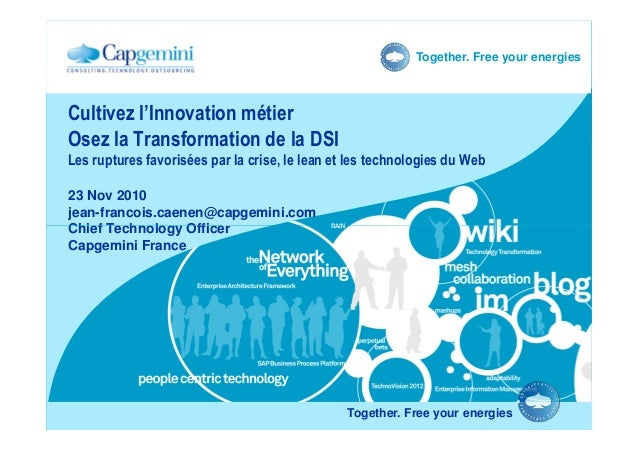 Together. Free your energies 23 Nov 2010 jean-francois.caenen@capgemini.com Chief Technology Officer Cultivez l'Innovation...
