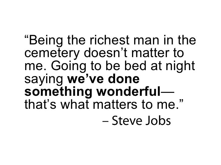""""""" Being the richest man in the cemetery doesn't matter to me. Going to be bed at night saying  we've done something wonder..."""