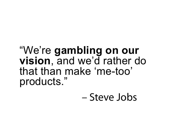 """"""" We're  gambling on our vision , and we'd rather do that than make 'me-too' products."""""""