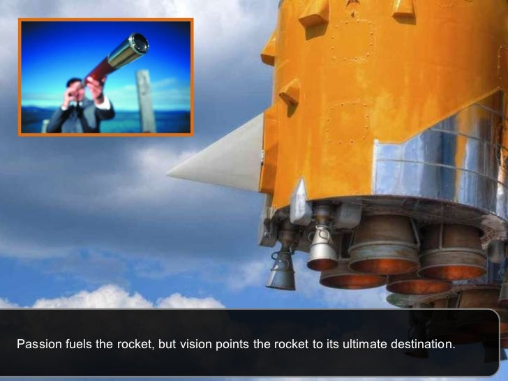 Passion fuels the rocket, but vision points the rocket to its ultimate destination.