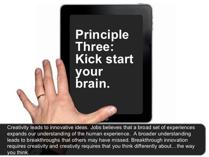 Principle Three: Kick start your brain.  Creativity leads to innovative ideas. Jobs believes that a broad set of experienc...