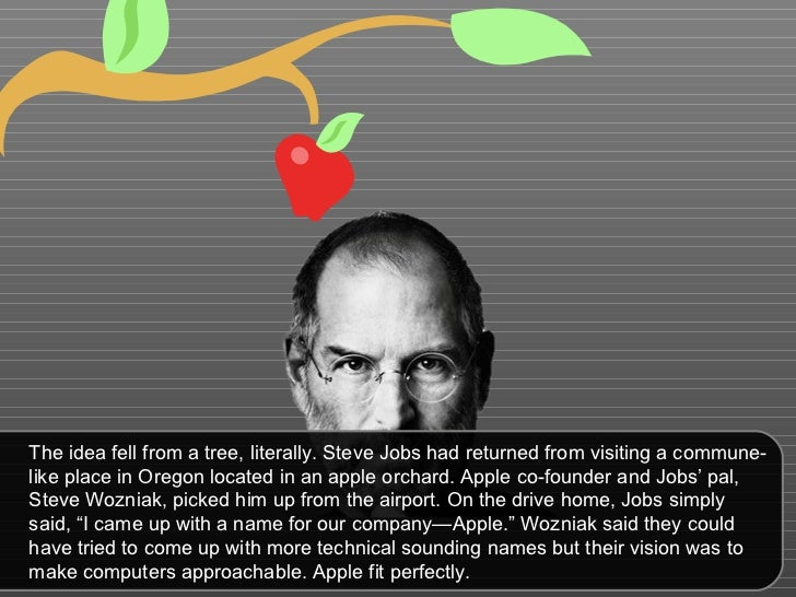 The idea fell from a tree, literally. Steve Jobs had returned from visiting a commune-like place in Oregon located in an a...