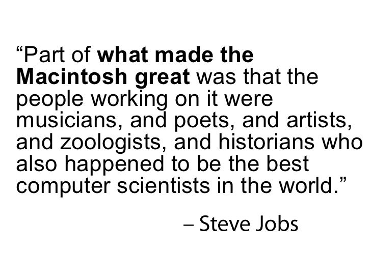 """"""" Part of  what made the Macintosh great  was that the people working on it were musicians, and poets, and artists, and zo..."""