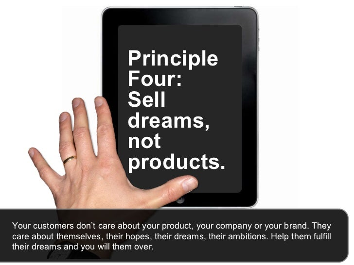 Principle Four:  Sell dreams, not products.  Your customers don't care about your product, your company or your brand. The...