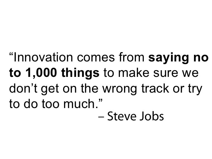 """"""" Innovation comes from  saying no to 1,000 things  to make sure we don't get on the wrong track or try to do too much."""""""