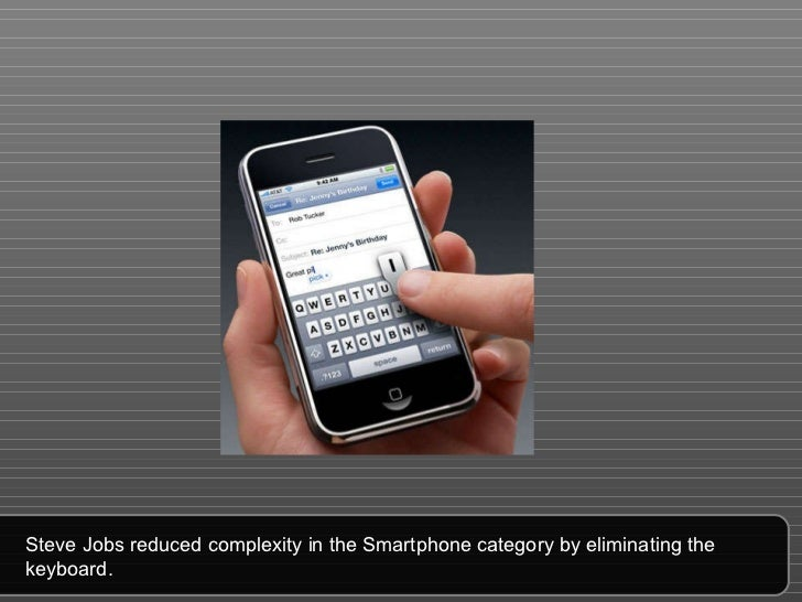 Steve Jobs reduced complexity in the Smartphone category by eliminating the keyboard.