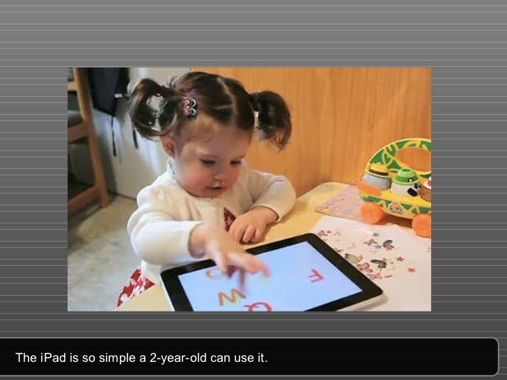 The iPad is so simple a 2-year-old can use it.