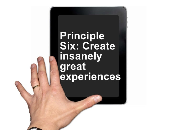 Principle Six: Create insanely great experiences.