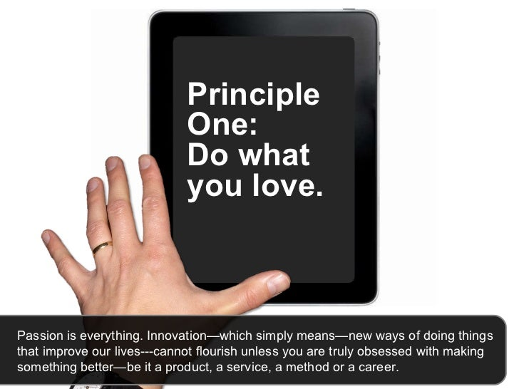 Principle One:  Do what you love.   Passion is everything. Innovation—which simply means—new ways of doing things that imp...