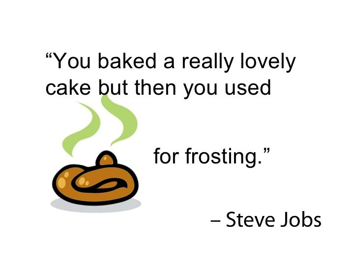 """"""" You baked a really lovely cake but then you used  for frosting."""""""