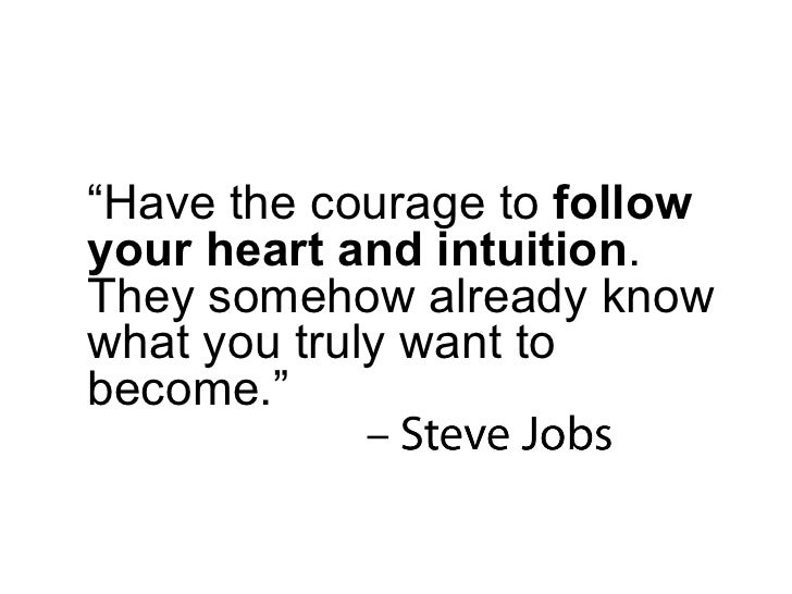 """"""" Have the courage to  follow your heart and intuition . They somehow already know what you truly want to become."""""""