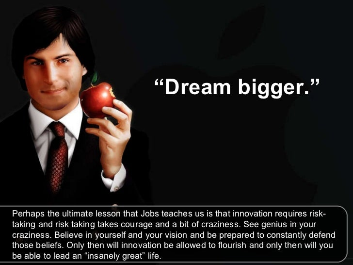 """"""" Dream bigger.""""   Perhaps the ultimate lesson that Jobs teaches us is that innovation requires risk-taking and risk takin..."""