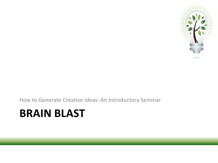 Brain blast<br />How to Generate Creative Ideas: An Introductory Seminar<br />