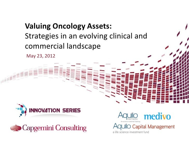 Valuing Oncology Assets:Strategies in an evolving clinical andcommercial landscapeMay 23, 2012